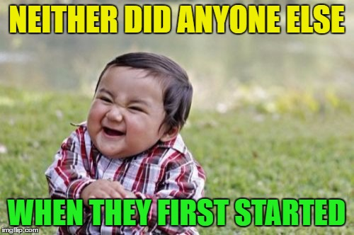 Evil Toddler Meme | NEITHER DID ANYONE ELSE WHEN THEY FIRST STARTED | image tagged in memes,evil toddler | made w/ Imgflip meme maker