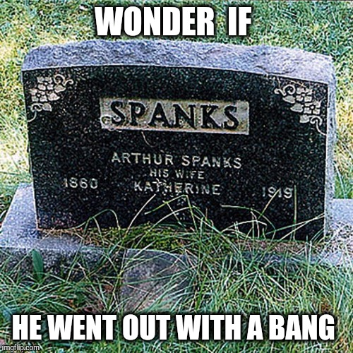 Sounds like a solid marriage  | WONDER  IF HE WENT OUT WITH A BANG | image tagged in gravestone,spanked,spank,marriage,spanking | made w/ Imgflip meme maker