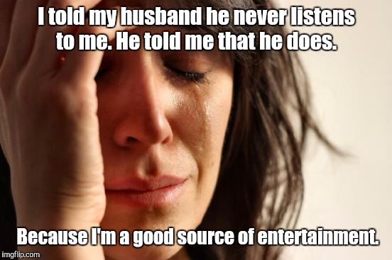 First World Problems Meme | I told my husband he never listens to me. He told me that he does. Because I'm a good source of entertainment. | image tagged in memes,first world problems | made w/ Imgflip meme maker