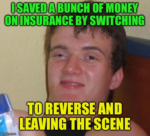 10 Guy Meme | I SAVED A BUNCH OF MONEY ON INSURANCE BY SWITCHING TO REVERSE AND LEAVING THE SCENE | image tagged in memes,10 guy | made w/ Imgflip meme maker