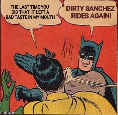 Meanwhile, in the batcave | THE LAST TIME YOU DID THAT, IT LEFT A BAD TASTE IN MY MOUTH DIRTY SANCHEZ RIDES AGAIN! | image tagged in memes,batman slapping robin,dirty sanchez | made w/ Imgflip meme maker