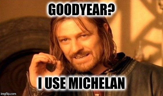 One Does Not Simply Meme | GOODYEAR? I USE MICHELAN | image tagged in memes,one does not simply | made w/ Imgflip meme maker