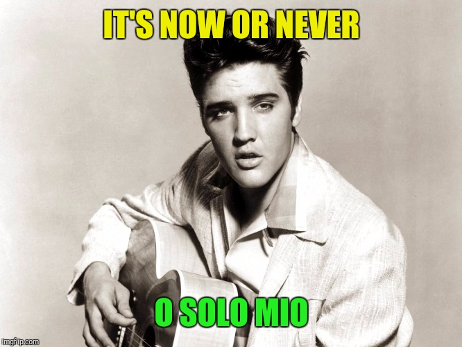 IT'S NOW OR NEVER O SOLO MIO | made w/ Imgflip meme maker