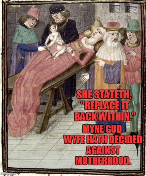 "Medieval Memes : Magickal Medicine | SHE STATETH, ""REPLACE IT BACK WITHIN."" MYNE GUD WYFE HATH DECIDED AGAINST MOTHERHOOD. 