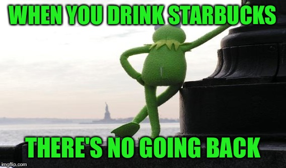 WHEN YOU DRINK STARBUCKS THERE'S NO GOING BACK | made w/ Imgflip meme maker