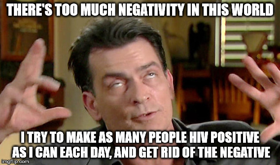 THERE'S TOO MUCH NEGATIVITY IN THIS WORLD I TRY TO MAKE AS MANY PEOPLE HIV POSITIVE AS I CAN EACH DAY, AND GET RID OF THE NEGATIVE | made w/ Imgflip meme maker