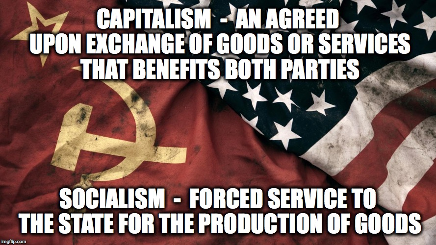 communism and capitalism | CAPITALISM  -  AN AGREED UPON EXCHANGE OF GOODS OR SERVICES THAT BENEFITS BOTH PARTIES SOCIALISM  -  FORCED SERVICE TO THE STATE FOR THE PRO | image tagged in communism and capitalism | made w/ Imgflip meme maker