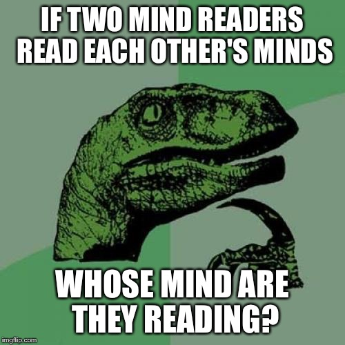 Philosoraptor | IF TWO MIND READERS READ EACH OTHER'S MINDS WHOSE MIND ARE THEY READING? | image tagged in memes,philosoraptor,mind reader | made w/ Imgflip meme maker