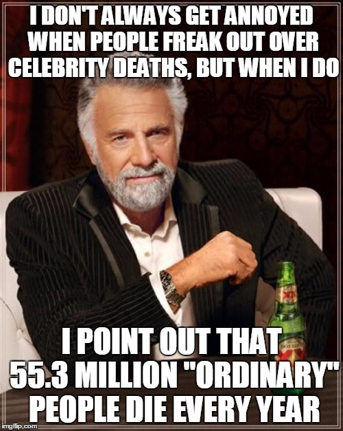 "Not really that extraordinary  | I DON'T ALWAYS GET ANNOYED WHEN PEOPLE FREAK OUT OVER CELEBRITY DEATHS, BUT WHEN I DO I POINT OUT THAT 55.3 MILLION ""ORDINARY"" PEOPLE DIE EV 