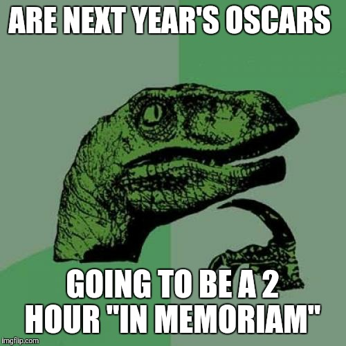 "Philosoraptor Meme | ARE NEXT YEAR'S OSCARS GOING TO BE A 2 HOUR ""IN MEMORIAM"" 