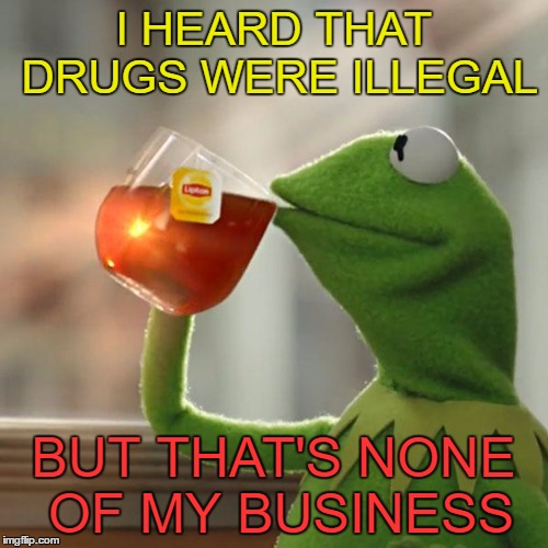 But Thats None Of My Business Meme | I HEARD THAT DRUGS WERE ILLEGAL BUT THAT'S NONE OF MY BUSINESS | image tagged in memes,but thats none of my business,kermit the frog | made w/ Imgflip meme maker