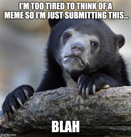 Goodnight my friends  | I'M TOO TIRED TO THINK OF A MEME SO I'M JUST SUBMITTING THIS... BLAH | image tagged in memes,confession bear | made w/ Imgflip meme maker