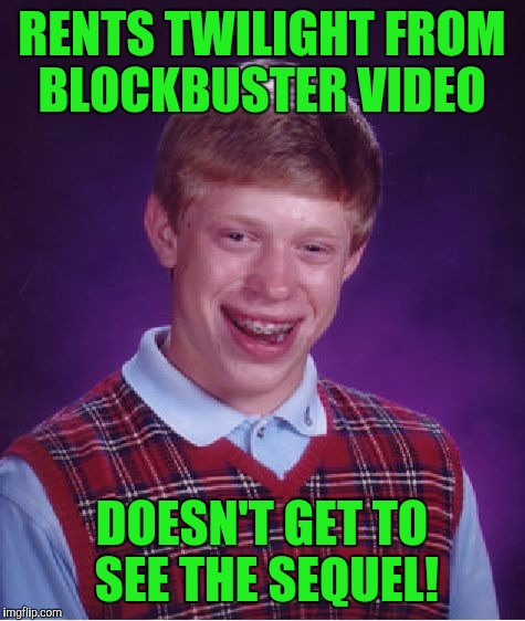 Bad Luck Brian Meme | RENTS TWILIGHT FROM BLOCKBUSTER VIDEO DOESN'T GET TO SEE THE SEQUEL! | image tagged in memes,bad luck brian | made w/ Imgflip meme maker