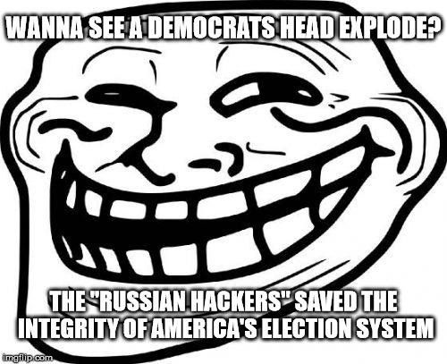 "Troll Face | WANNA SEE A DEMOCRATS HEAD EXPLODE? THE ""RUSSIAN HACKERS"" SAVED THE INTEGRITY OF AMERICA'S ELECTION SYSTEM 