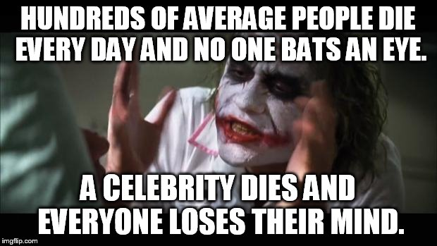 And everybody loses their minds Meme | HUNDREDS OF AVERAGE PEOPLE DIE EVERY DAY AND NO ONE BATS AN EYE. A CELEBRITY DIES AND EVERYONE LOSES THEIR MIND. | image tagged in memes,and everybody loses their minds | made w/ Imgflip meme maker