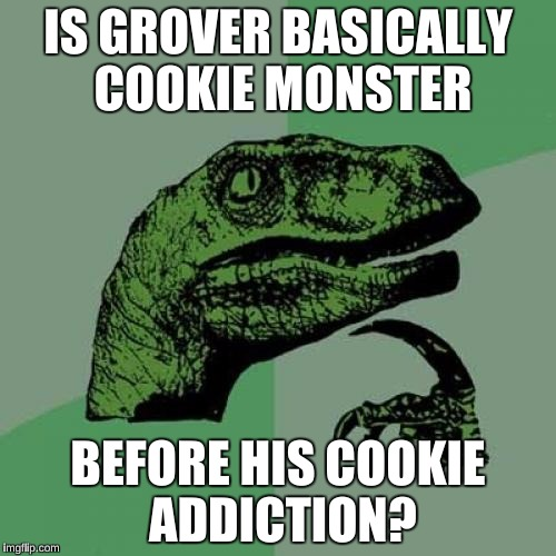 Philosoraptor Meme | IS GROVER BASICALLY COOKIE MONSTER BEFORE HIS COOKIE ADDICTION? | image tagged in memes,philosoraptor | made w/ Imgflip meme maker