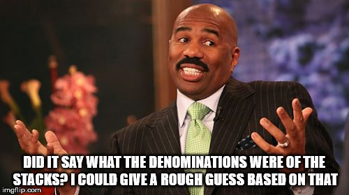 Steve Harvey Meme | DID IT SAY WHAT THE DENOMINATIONS WERE OF THE STACKS? I COULD GIVE A ROUGH GUESS BASED ON THAT | image tagged in memes,steve harvey | made w/ Imgflip meme maker