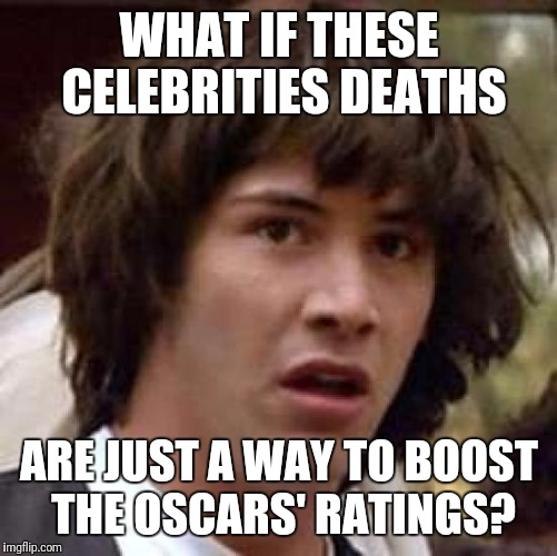 Conspiracy Keanu Meme | WHAT IF THESE CELEBRITIES DEATHS ARE JUST A WAY TO BOOST THE OSCARS' RATINGS? | image tagged in memes,conspiracy keanu | made w/ Imgflip meme maker