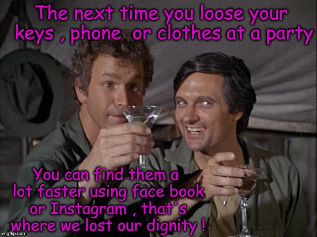Parties and social media | The next time you loose your keys , phone  or clothes at a party You can find them a lot faster using face book or Instagram , that's where  | image tagged in mashup,partying,drinking,holidays,dignity,embarrassment | made w/ Imgflip meme maker
