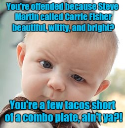 Skeptical Baby Meme | You're offended because Steve Martin called Carrie Fisher beautiful, wittty, and bright? You're a few tacos short of a combo plate, ain't ya | image tagged in memes,skeptical baby | made w/ Imgflip meme maker