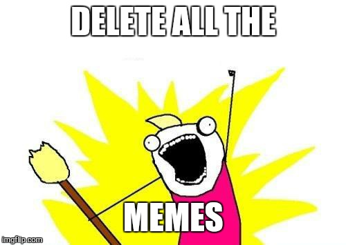 X All The Y Meme | DELETE ALL THE MEMES | image tagged in memes,x all the y | made w/ Imgflip meme maker
