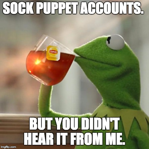 But Thats None Of My Business Meme | SOCK PUPPET ACCOUNTS. BUT YOU DIDN'T HEAR IT FROM ME. | image tagged in memes,but thats none of my business,kermit the frog | made w/ Imgflip meme maker