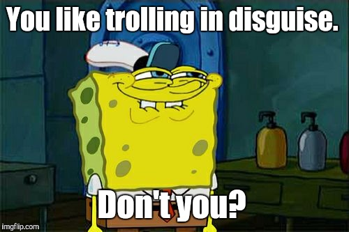 Dont You Squidward Meme | You like trolling in disguise. Don't you? | image tagged in memes,dont you squidward | made w/ Imgflip meme maker