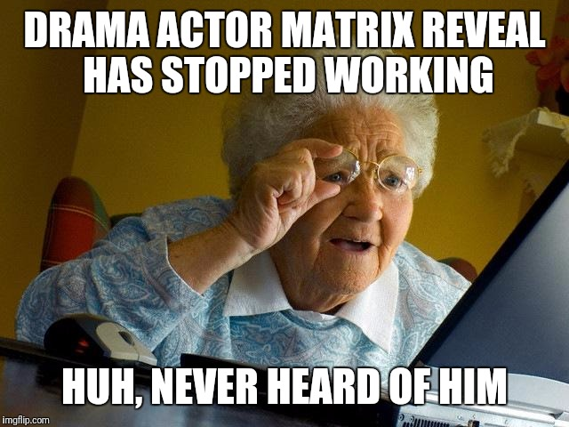 Grandma Finds The Internet Meme | DRAMA ACTOR MATRIX REVEAL HAS STOPPED WORKING HUH, NEVER HEARD OF HIM | image tagged in memes,grandma finds the internet | made w/ Imgflip meme maker