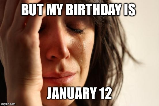 First World Problems Meme | BUT MY BIRTHDAY IS JANUARY 12 | image tagged in memes,first world problems | made w/ Imgflip meme maker