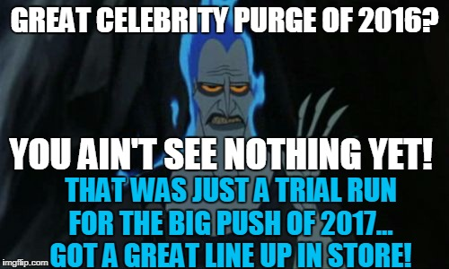 Hercules Hades | GREAT CELEBRITY PURGE OF 2016? THAT WAS JUST A TRIAL RUN FOR THE BIG PUSH OF 2017... GOT A GREAT LINE UP IN STORE! YOU AIN'T SEE NOTHING YET | image tagged in memes,hercules hades | made w/ Imgflip meme maker
