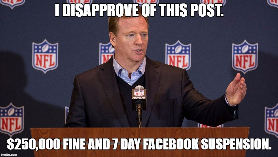 I disapprove of this post. $250,000 fine and 7 day Facebook suspension! | I DISAPPROVE OF THIS POST. $250,000 FINE AND 7 DAY FACEBOOK SUSPENSION. | image tagged in roger goodell,disapprove,fine | made w/ Imgflip meme maker