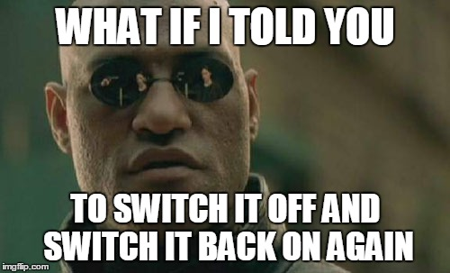 Matrix Morpheus Meme | WHAT IF I TOLD YOU TO SWITCH IT OFF AND SWITCH IT BACK ON AGAIN | image tagged in memes,matrix morpheus | made w/ Imgflip meme maker