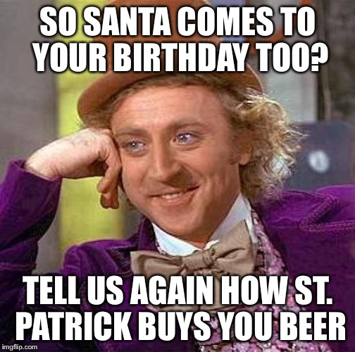 Creepy Condescending Wonka Meme | SO SANTA COMES TO YOUR BIRTHDAY TOO? TELL US AGAIN HOW ST. PATRICK BUYS YOU BEER | image tagged in memes,creepy condescending wonka | made w/ Imgflip meme maker