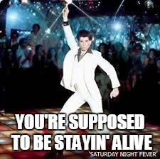 YOU'RE SUPPOSED TO BE STAYIN' ALIVE | made w/ Imgflip meme maker