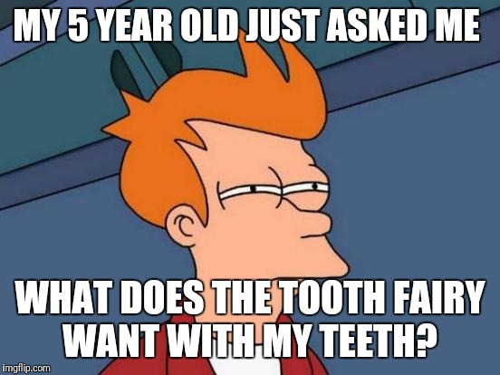 Kids these days | MY 5 YEAR OLD JUST ASKED ME WHAT DOES THE TOOTH FAIRY WANT WITH MY TEETH? | image tagged in memes,futurama fry,tooth fairy,hustle,kids,suspicious minds | made w/ Imgflip meme maker