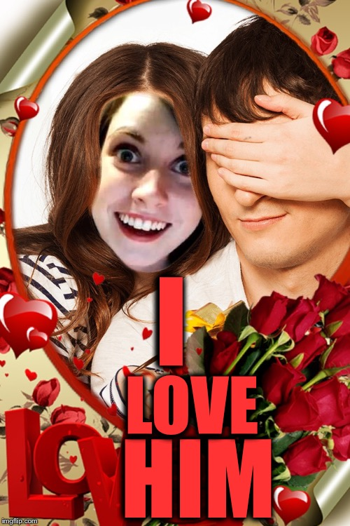 The Love Project inspired by REGULARFELLER featuring Overly Attached Girlfriend  | I HIM LOVE | image tagged in overly obsessed girlfriend,the love project,coolermommy20,regularfeller | made w/ Imgflip meme maker