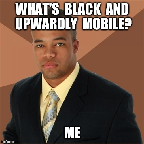 WHAT'S  BLACK  AND  UPWARDLY  MOBILE? ME | made w/ Imgflip meme maker