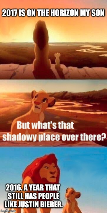 Simba Shadowy Place Meme | 2017 IS ON THE HORIZON MY SON 2016. A YEAR THAT STILL HAS PEOPLE LIKE JUSTIN BIEBER. | image tagged in memes,simba shadowy place | made w/ Imgflip meme maker