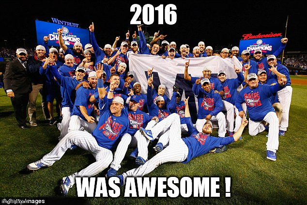2016 Chicago Cubs | 2016 WAS AWESOME ! | image tagged in 2016 chicago cubs | made w/ Imgflip meme maker