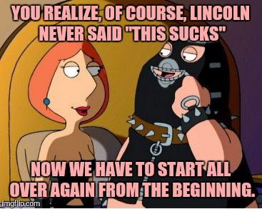 "YOU REALIZE, OF COURSE, LINCOLN NEVER SAID ""THIS SUCKS"" NOW WE HAVE TO START ALL OVER AGAIN FROM THE BEGINNING. 