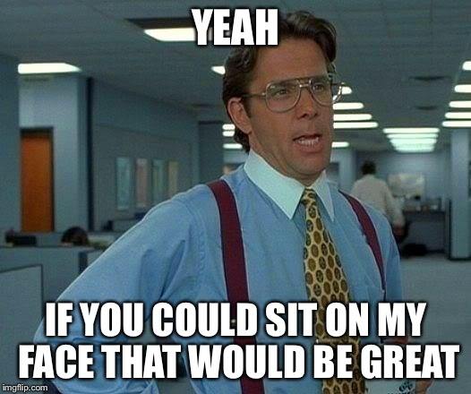That Would Be Great Meme | YEAH IF YOU COULD SIT ON MY FACE THAT WOULD BE GREAT | image tagged in memes,that would be great | made w/ Imgflip meme maker