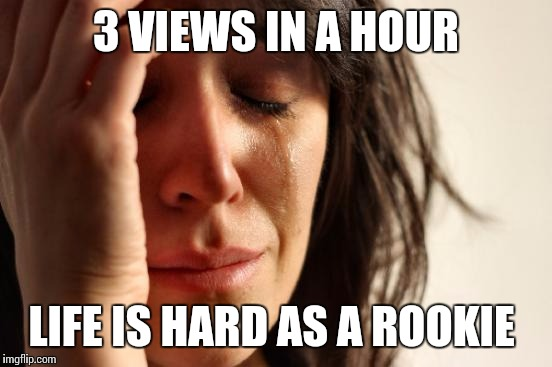 First World Problems Meme | 3 VIEWS IN A HOUR LIFE IS HARD AS A ROOKIE | image tagged in memes,first world problems | made w/ Imgflip meme maker