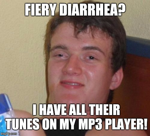 10 Guy Meme | FIERY DIARRHEA? I HAVE ALL THEIR TUNES ON MY MP3 PLAYER! | image tagged in memes,10 guy | made w/ Imgflip meme maker