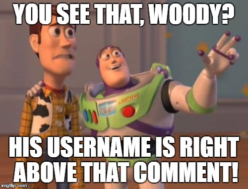 X, X Everywhere Meme | YOU SEE THAT, WOODY? HIS USERNAME IS RIGHT ABOVE THAT COMMENT! | image tagged in memes,x,x everywhere,x x everywhere | made w/ Imgflip meme maker