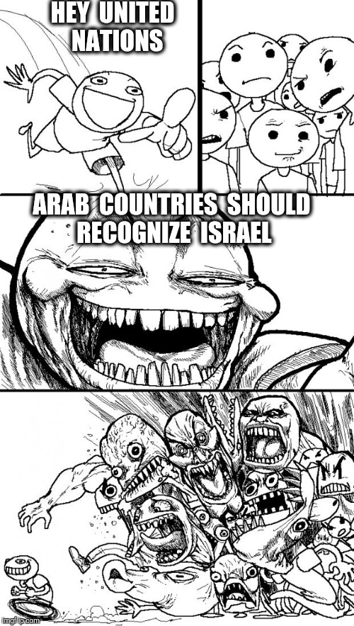 Hey Internet Meme | HEY  UNITED  NATIONS ARAB  COUNTRIES  SHOULD  RECOGNIZE  ISRAEL | image tagged in memes,hey internet,israel,meme israel,united nations,arab | made w/ Imgflip meme maker