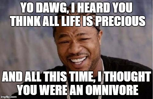 Yo Dawg Heard You | YO DAWG, I HEARD YOU THINK ALL LIFE IS PRECIOUS AND ALL THIS TIME, I THOUGHT YOU WERE AN OMNIVORE | image tagged in memes,yo dawg heard you | made w/ Imgflip meme maker
