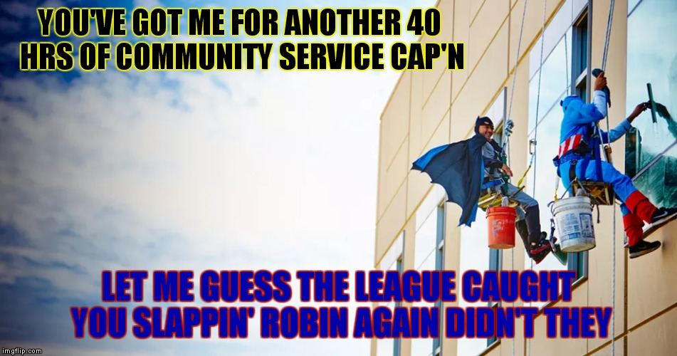 Trading in his utility belt for a utility bucket... | YOU'VE GOT ME FOR ANOTHER 40 HRS OF COMMUNITY SERVICE CAP'N LET ME GUESS THE LEAGUE CAUGHT YOU SLAPPIN' ROBIN AGAIN DIDN'T THEY | image tagged in superheroes,community,service | made w/ Imgflip meme maker