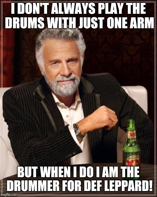 He's still a better drummer than I am! | I DON'T ALWAYS PLAY THE DRUMS WITH JUST ONE ARM BUT WHEN I DO I AM THE DRUMMER FOR DEF LEPPARD! | image tagged in memes,the most interesting man in the world,def leppard | made w/ Imgflip meme maker