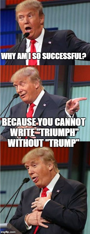 "Good Pun Trump | WHY AM I SO SUCCESSFUL? BECAUSE YOU CANNOT WRITE ""TRIUMPH"" WITHOUT ""TRUMP"" 