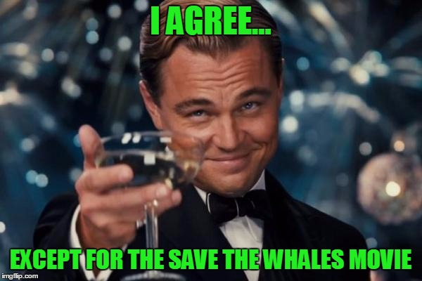 Leonardo Dicaprio Cheers Meme | I AGREE... EXCEPT FOR THE SAVE THE WHALES MOVIE | image tagged in memes,leonardo dicaprio cheers | made w/ Imgflip meme maker